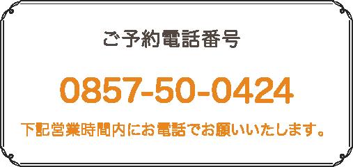 ご予約電話番号0857-50-0424 下記営業時間内にお電話でお願いいたします。